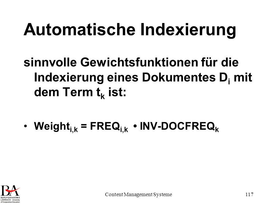 Content Management Systeme117 Automatische Indexierung sinnvolle Gewichtsfunktionen für die Indexierung eines Dokumentes D i mit dem Term t k ist: Wei