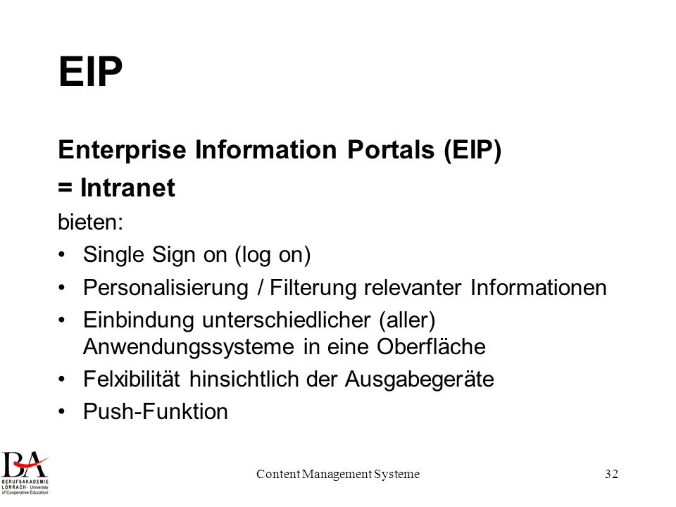 Content Management Systeme32 EIP Enterprise Information Portals (EIP) = Intranet bieten: Single Sign on (log on) Personalisierung / Filterung relevant