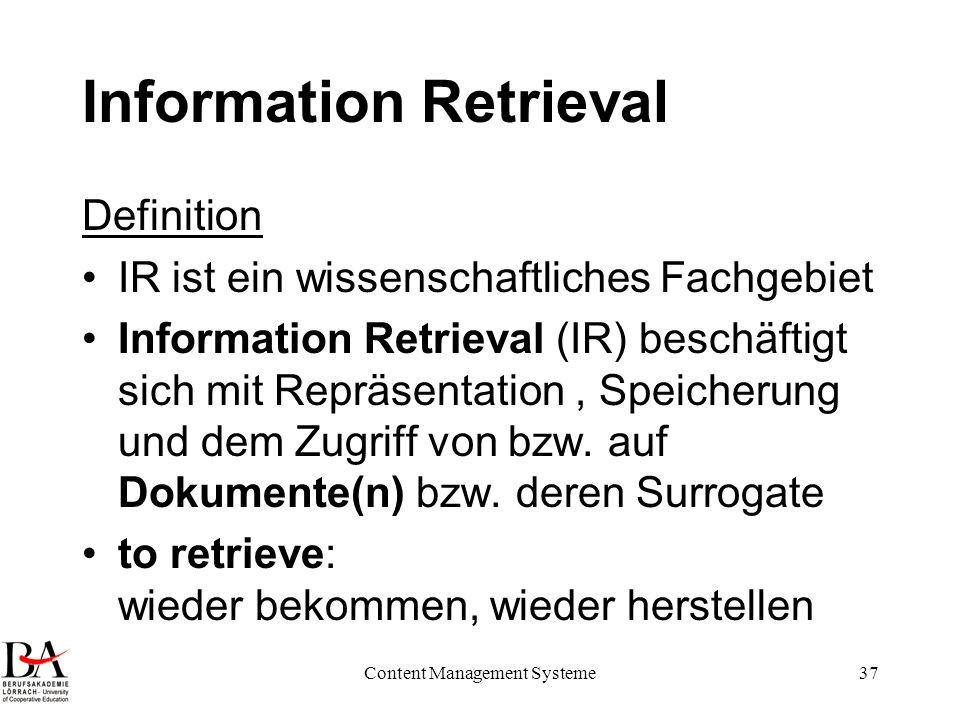 Content Management Systeme37 Information Retrieval Definition IR ist ein wissenschaftliches Fachgebiet Information Retrieval (IR) beschäftigt sich mit