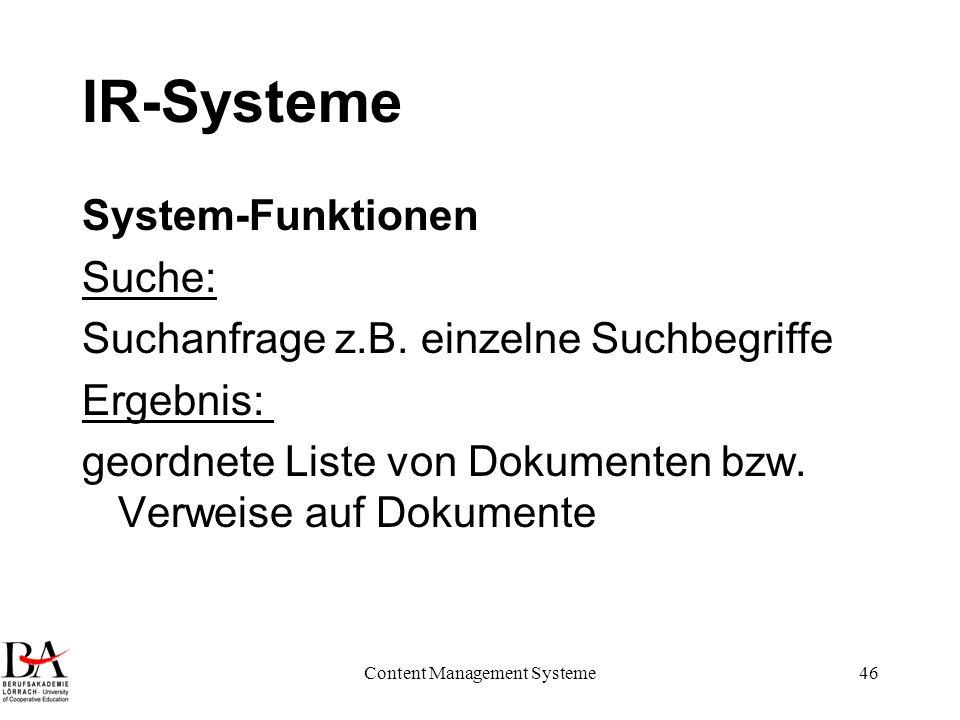 Content Management Systeme46 IR-Systeme System-Funktionen Suche: Suchanfrage z.B. einzelne Suchbegriffe Ergebnis: geordnete Liste von Dokumenten bzw.
