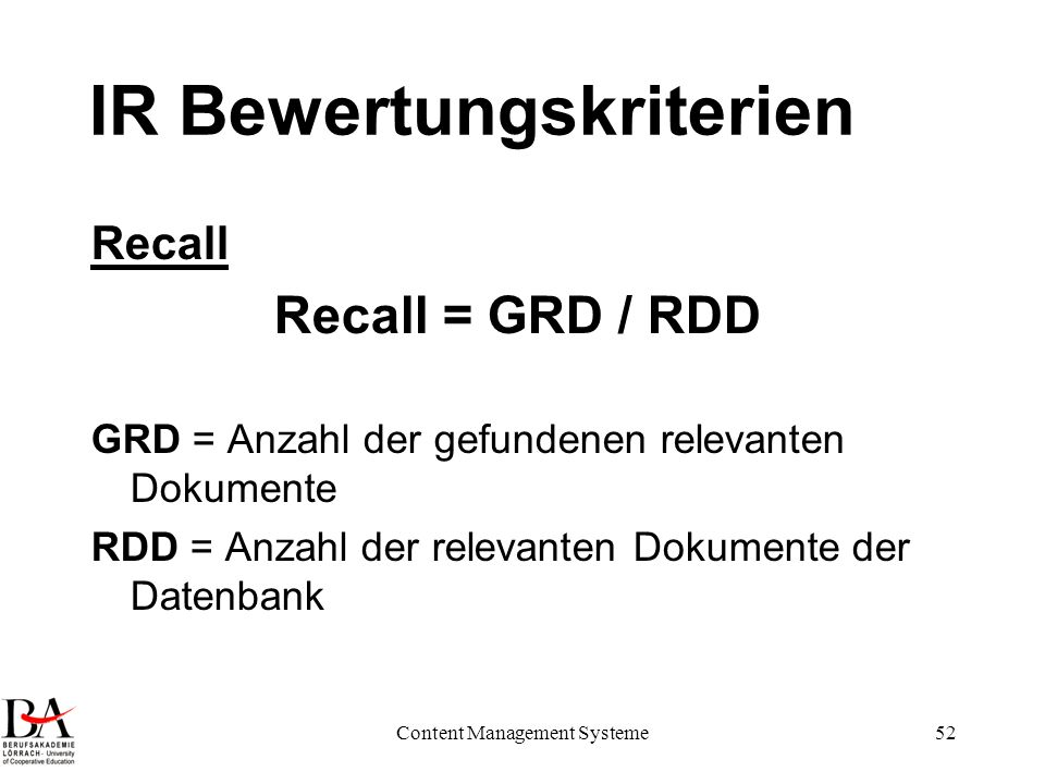 Content Management Systeme52 IR Bewertungskriterien Recall Recall = GRD / RDD GRD = Anzahl der gefundenen relevanten Dokumente RDD = Anzahl der releva