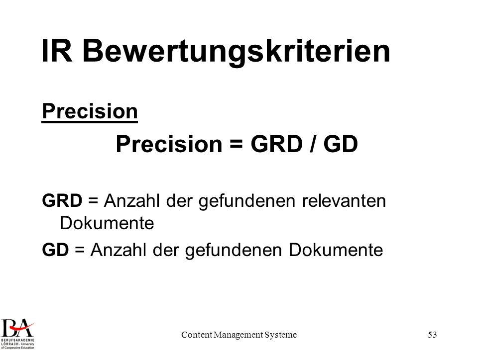 Content Management Systeme53 IR Bewertungskriterien Precision Precision = GRD / GD GRD = Anzahl der gefundenen relevanten Dokumente GD = Anzahl der ge