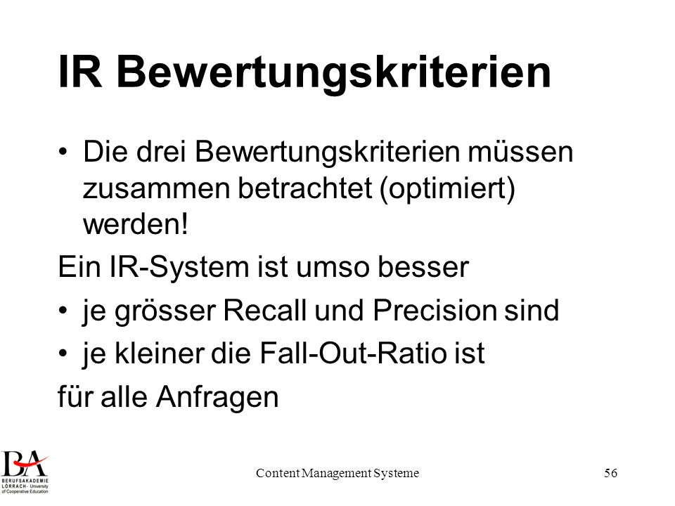 Content Management Systeme56 IR Bewertungskriterien Die drei Bewertungskriterien müssen zusammen betrachtet (optimiert) werden! Ein IR-System ist umso