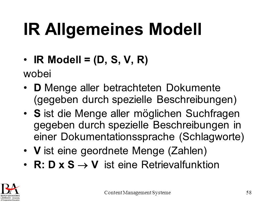 Content Management Systeme58 IR Allgemeines Modell IR Modell = (D, S, V, R) wobei D Menge aller betrachteten Dokumente (gegeben durch spezielle Beschr