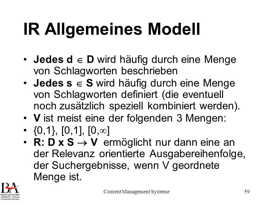 Content Management Systeme59 IR Allgemeines Modell Jedes d D wird häufig durch eine Menge von Schlagworten beschrieben Jedes s S wird häufig durch ein