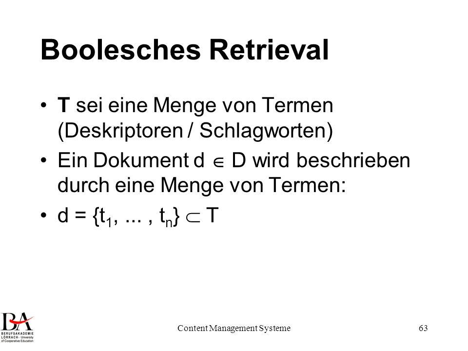 Content Management Systeme63 Boolesches Retrieval T sei eine Menge von Termen (Deskriptoren / Schlagworten) Ein Dokument d D wird beschrieben durch ei