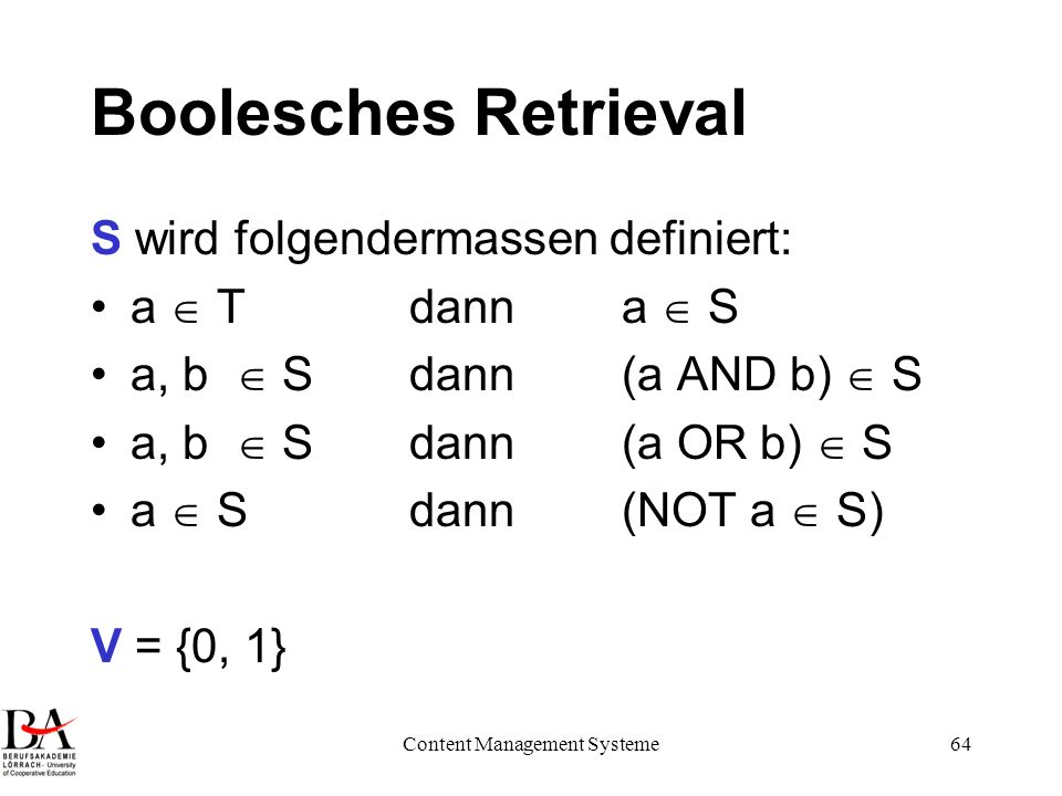 Content Management Systeme64 Boolesches Retrieval S wird folgendermassen definiert: a Tdann a S a, b Sdann(a AND b) S a, b Sdann(a OR b) S a Sdann (NO