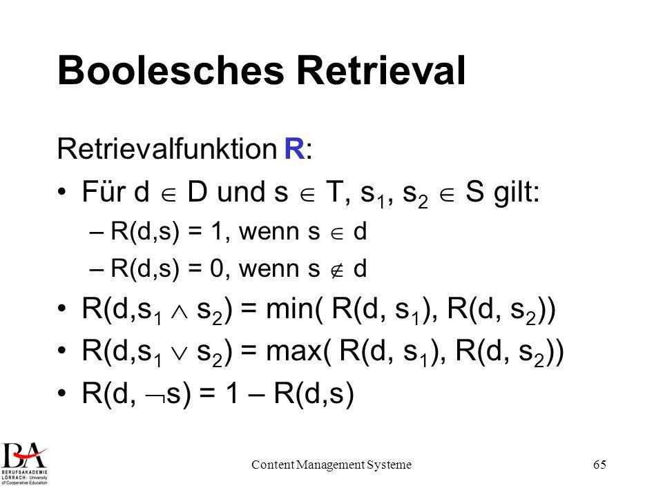 Content Management Systeme65 Boolesches Retrieval Retrievalfunktion R: Für d D und s T, s 1, s 2 S gilt: –R(d,s) = 1, wenn s d –R(d,s) = 0, wenn s d R