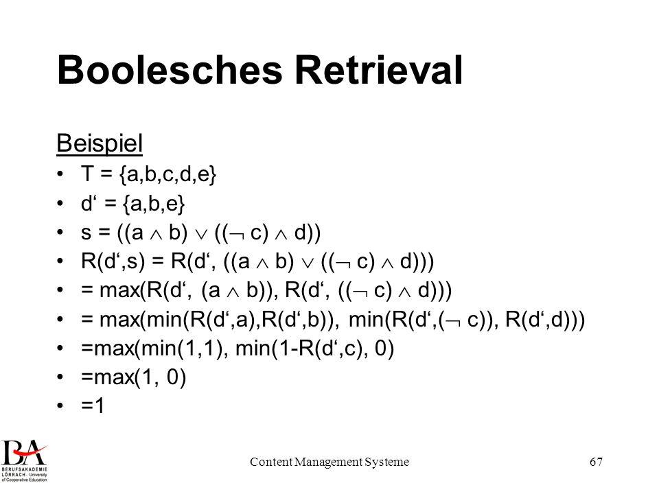 Content Management Systeme67 Boolesches Retrieval Beispiel T = {a,b,c,d,e} d = {a,b,e} s = ((a b) (( c) d)) R(d,s) = R(d, ((a b) (( c) d))) = max(R(d,