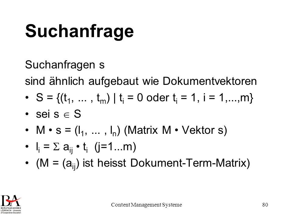 Content Management Systeme80 Suchanfrage Suchanfragen s sind ähnlich aufgebaut wie Dokumentvektoren S = {(t 1,..., t m ) | t i = 0 oder t i = 1, i = 1