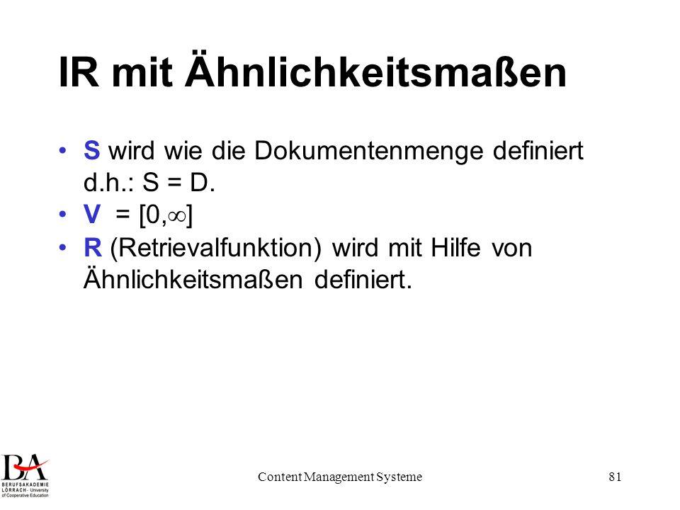 Content Management Systeme81 IR mit Ähnlichkeitsmaßen S wird wie die Dokumentenmenge definiert d.h.: S = D. V = [0, ] R (Retrievalfunktion) wird mit H