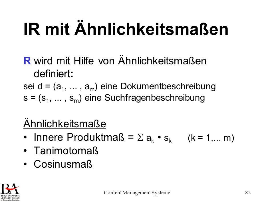 Content Management Systeme82 IR mit Ähnlichkeitsmaßen R wird mit Hilfe von Ähnlichkeitsmaßen definiert: sei d = (a 1,..., a m ) eine Dokumentbeschreib