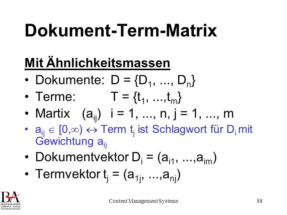 Content Management Systeme88 Dokument-Term-Matrix Mit Ähnlichkeitsmassen Dokumente: D = {D 1,..., D n } Terme: T = {t 1,...,t m } Martix (a ij )i = 1,