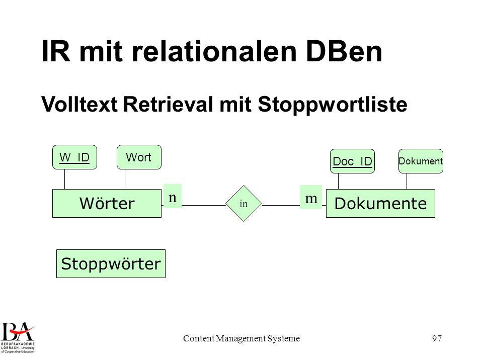 Content Management Systeme97 IR mit relationalen DBen DokumenteWörter in n m Doc_ID Dokument W_IDWort Volltext Retrieval mit Stoppwortliste Stoppwörte
