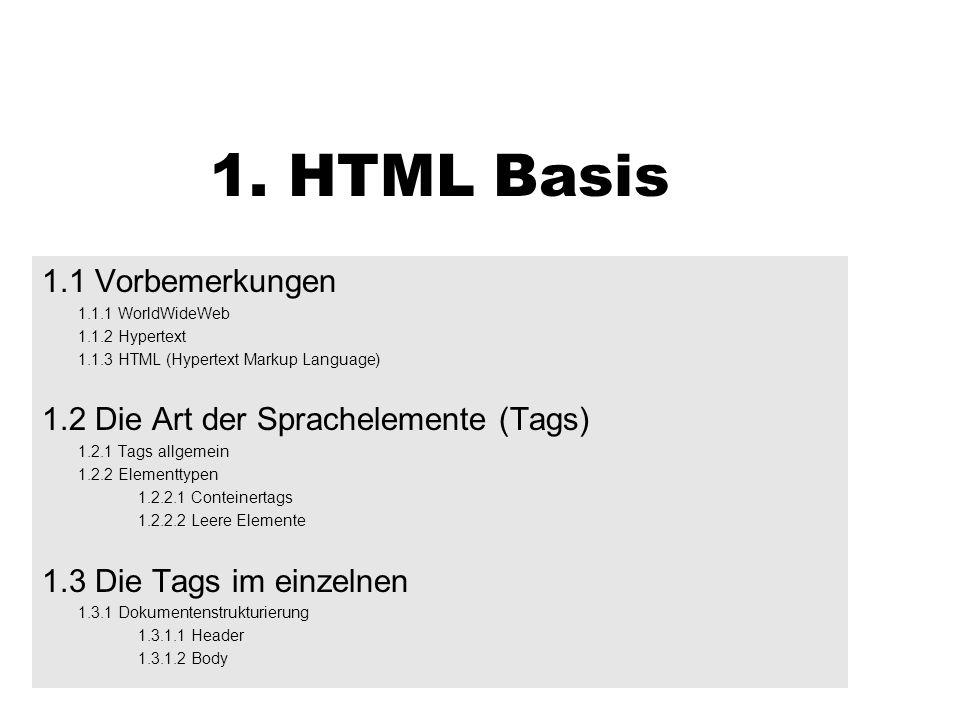 1. HTML Basis 1.1 Vorbemerkungen 1.1.1 WorldWideWeb 1.1.2 Hypertext 1.1.3 HTML (Hypertext Markup Language) 1.2 Die Art der Sprachelemente (Tags) 1.2.1