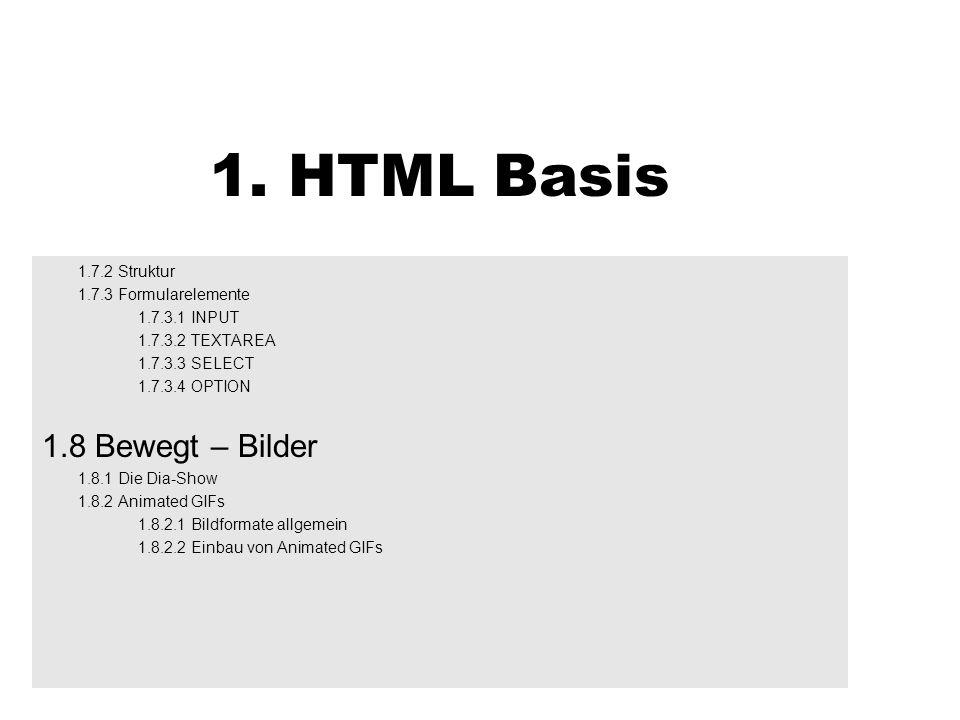 1. HTML Basis 1.7.2 Struktur 1.7.3 Formularelemente 1.7.3.1 INPUT 1.7.3.2 TEXTAREA 1.7.3.3 SELECT 1.7.3.4 OPTION 1.8 Bewegt – Bilder 1.8.1 Die Dia-Sho