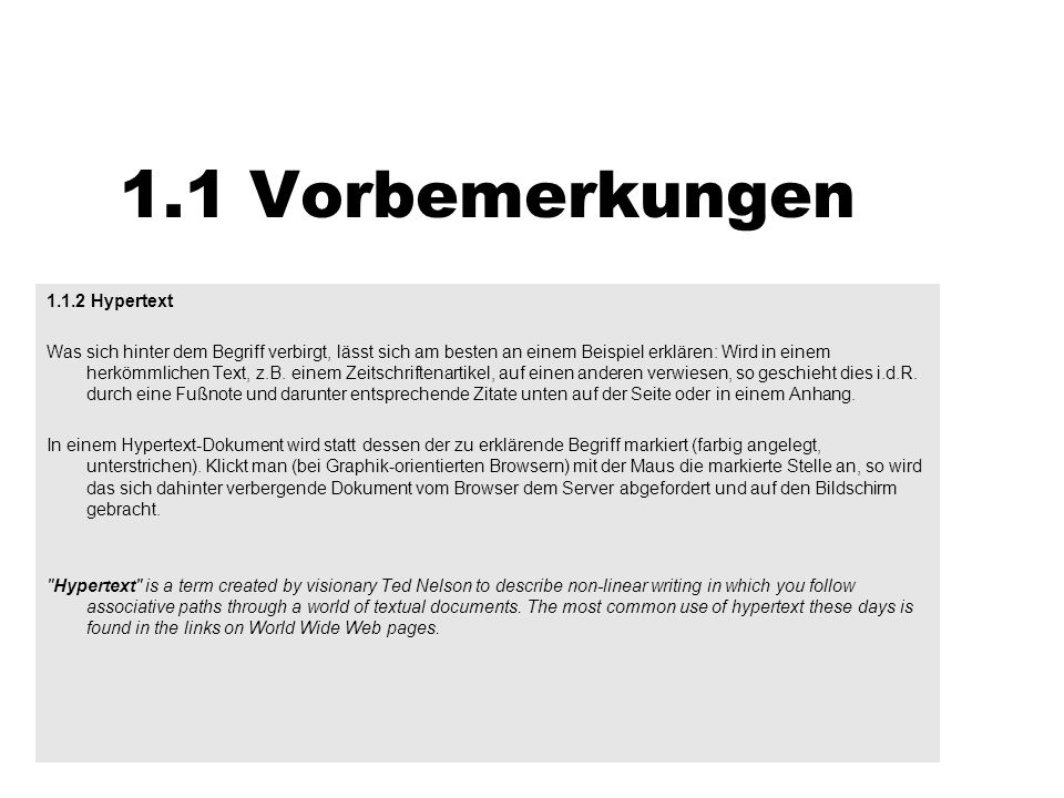 1.1 Vorbemerkungen 1.1.3 HTML (HyperText Markup Language) Die Hypertext-Beschreibungssprache HTML besteht aus Elementen (TAGS), die der Browsersoftware mitteilen, wie ein Dokument zu gestalten ist.