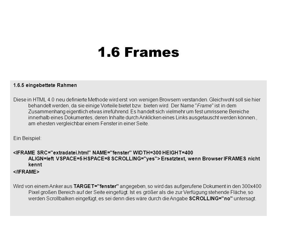 1.6.5 eingebettete Rahmen Diese in HTML 4.0 neu definierte Methode wird erst von wenigen Browsern verstanden. Gleichwohl soll sie hier behandelt werde