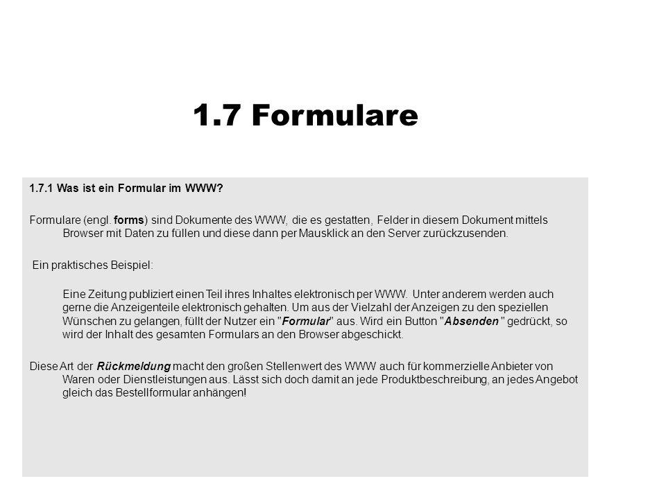 1.7.1 Was ist ein Formular im WWW? Formulare (engl. forms) sind Dokumente des WWW, die es gestatten, Felder in diesem Dokument mittels Browser mit Dat