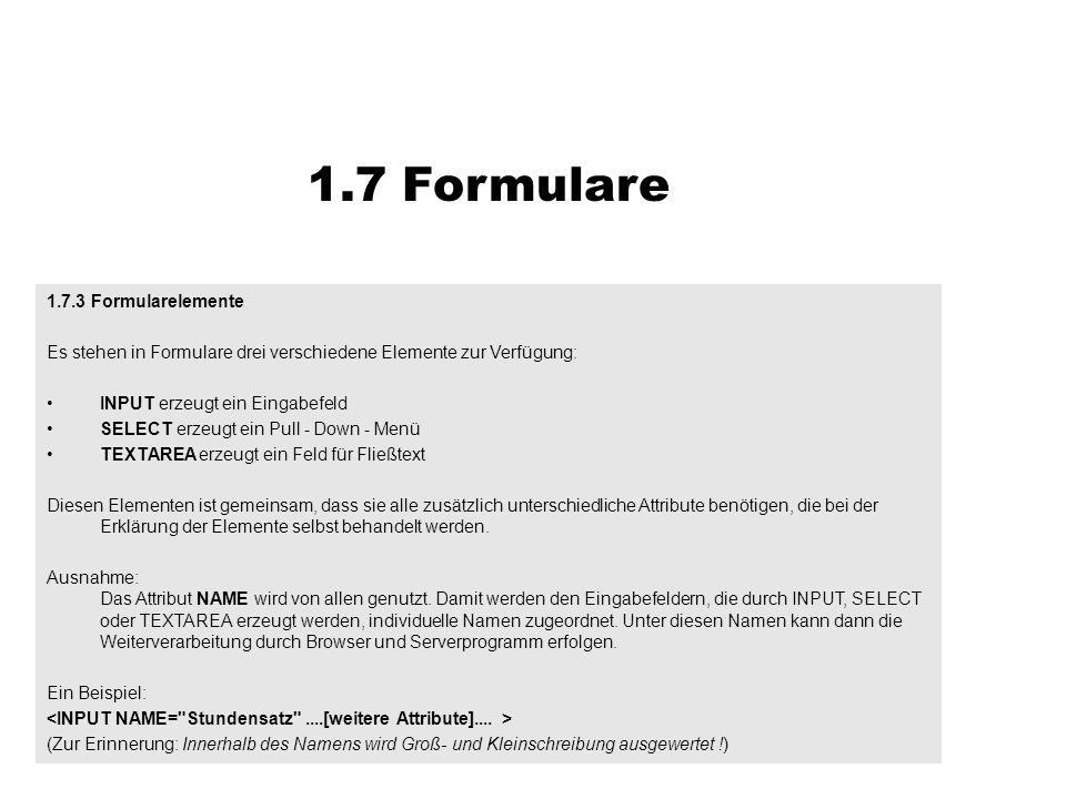 1.7.3 Formularelemente Es stehen in Formulare drei verschiedene Elemente zur Verfügung: INPUT erzeugt ein Eingabefeld SELECT erzeugt ein Pull - Down -