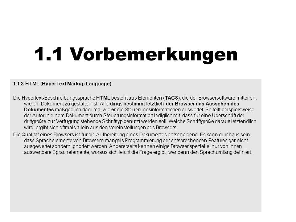 1.1 Vorbemerkungen 1.1.3 HTML (HyperText Markup Language) Es gibt Vorschläge (drafts), die entweder als Entwurf oder abgestimmt (standards) als sogenanntes RFC (Request for comment) veröffentlich werden und an die sich dann alle Server- und Browser-Programmierer halten sollen.