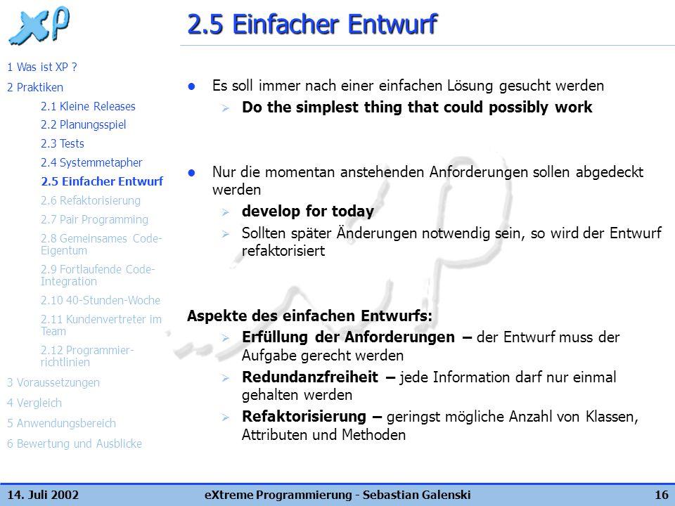 14. Juli 2002eXtreme Programmierung - Sebastian Galenski16 2.5 Einfacher Entwurf Es soll immer nach einer einfachen Lösung gesucht werden Do the simpl