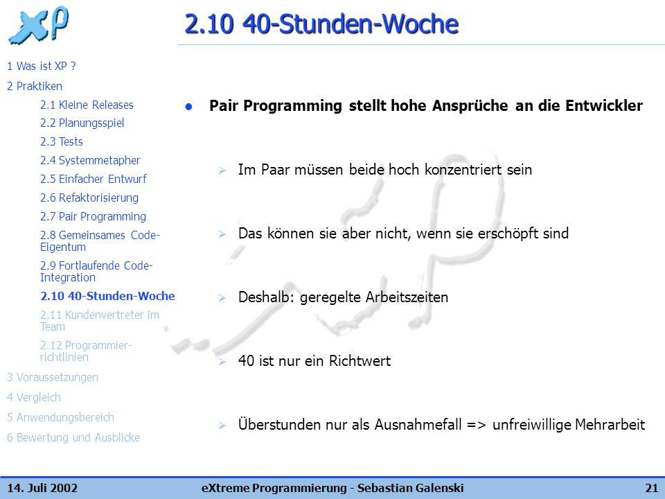 14. Juli 2002eXtreme Programmierung - Sebastian Galenski21 2.10 40-Stunden-Woche Pair Programming stellt hohe Ansprüche an die Entwickler Im Paar müss