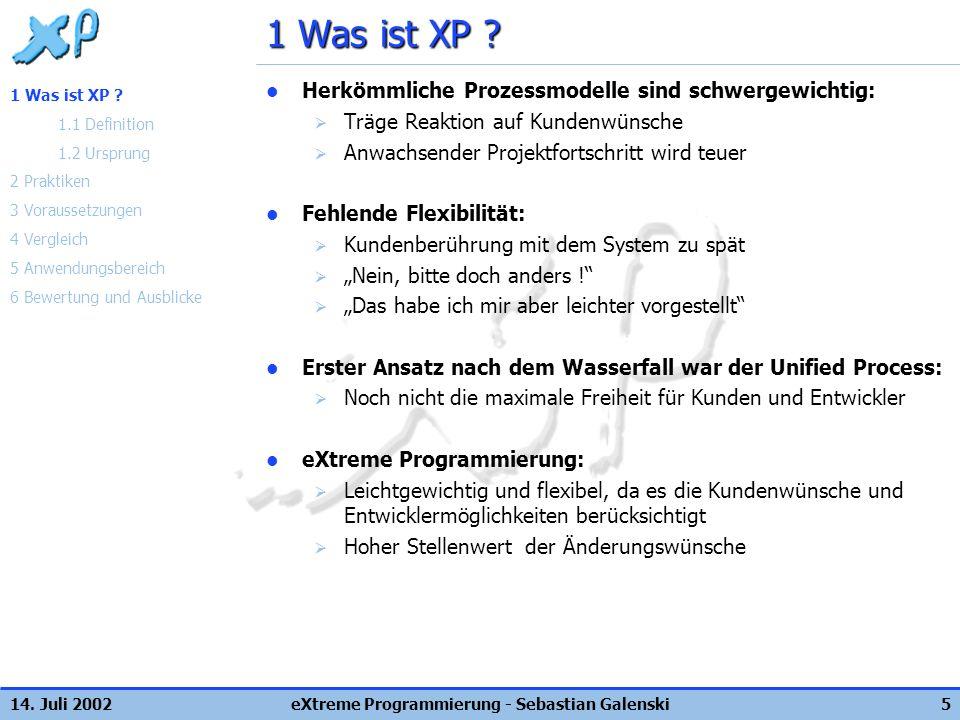 14. Juli 2002eXtreme Programmierung - Sebastian Galenski5 1 Was ist XP ? Herkömmliche Prozessmodelle sind schwergewichtig: Träge Reaktion auf Kundenwü