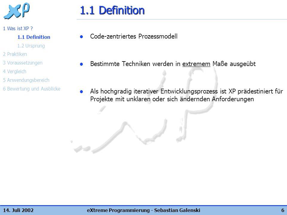14. Juli 2002eXtreme Programmierung - Sebastian Galenski6 1.1 Definition Code-zentriertes Prozessmodell Bestimmte Techniken werden in extremem Maße au