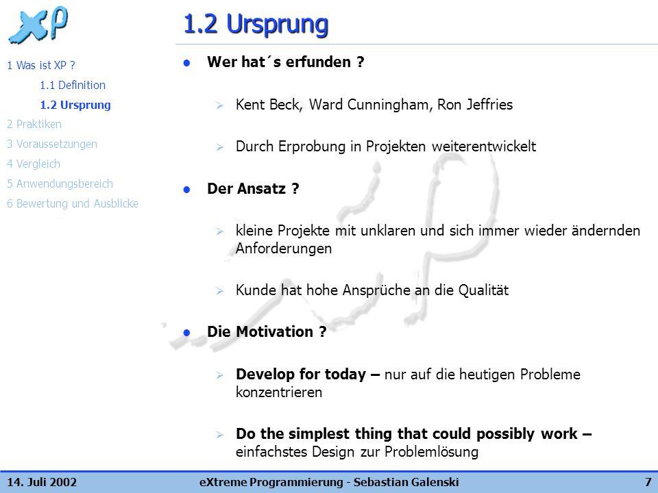 14. Juli 2002eXtreme Programmierung - Sebastian Galenski7 1.2 Ursprung Wer hat´s erfunden ? Kent Beck, Ward Cunningham, Ron Jeffries Durch Erprobung i