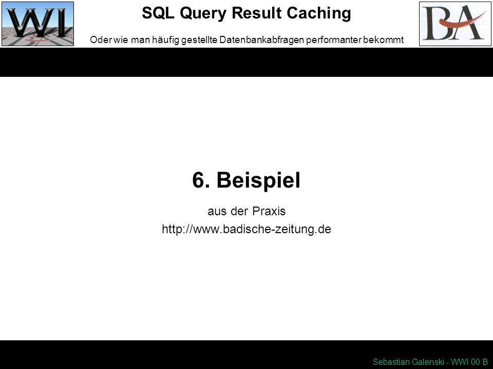 6. Beispiel SQL Query Result Caching Oder wie man häufig gestellte Datenbankabfragen performanter bekommt Sebastian Galenski - WWI 00 B aus der Praxis