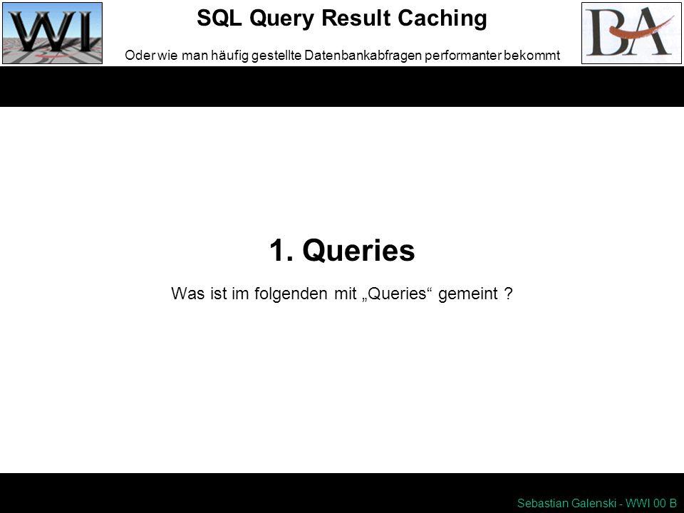 1. Queries SQL Query Result Caching Oder wie man häufig gestellte Datenbankabfragen performanter bekommt Sebastian Galenski - WWI 00 B Was ist im folg