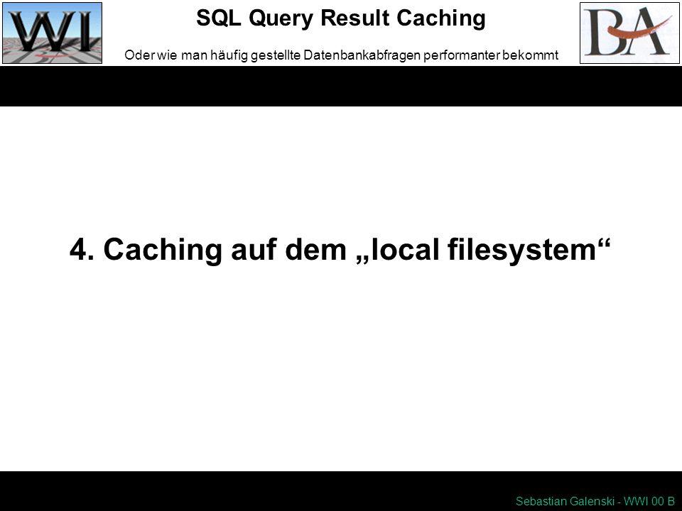 4. Caching auf dem local filesystem SQL Query Result Caching Oder wie man häufig gestellte Datenbankabfragen performanter bekommt Sebastian Galenski -