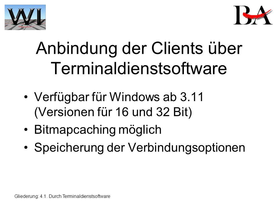 Anbindung der Clients über Terminaldienstsoftware Verfügbar für Windows ab 3.11 (Versionen für 16 und 32 Bit) Bitmapcaching möglich Speicherung der Verbindungsoptionen Gliederung: 4.1.