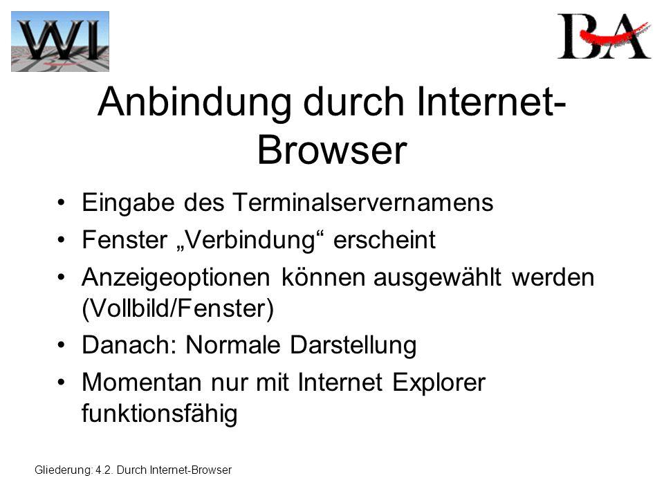 Anbindung durch Internet- Browser Eingabe des Terminalservernamens Fenster Verbindung erscheint Anzeigeoptionen können ausgewählt werden (Vollbild/Fenster) Danach: Normale Darstellung Momentan nur mit Internet Explorer funktionsfähig Gliederung: 4.2.