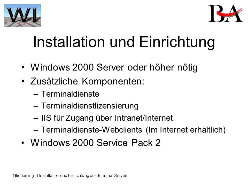 Installation und Einrichtung Windows 2000 Server oder höher nötig Zusätzliche Komponenten: –Terminaldienste –Terminaldienstlizensierung –IIS für Zugang über Intranet/Internet –Terminaldienste-Webclients (Im Internet erhältlich) Windows 2000 Service Pack 2 Gliederung: 3.Installation und Einrichtung des Terminal Servers