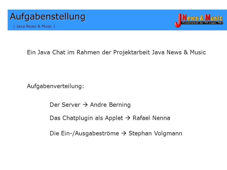 | Java News & Music | Aufgabenstellung Das Chatplugin als Applet Rafael Nenna Aufgabenverteilung: Ein Java Chat im Rahmen der Projektarbeit Java News & Music Der Server Andre Berning Die Ein-/Ausgabeströme Stephan Volgmann