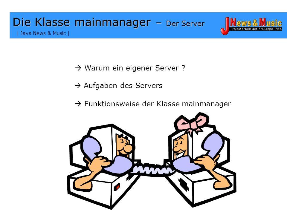 | Java News & Music | Die Klasse mainmanager – Der Server Aufgaben des Servers Funktionsweise der Klasse mainmanager Warum ein eigener Server ?