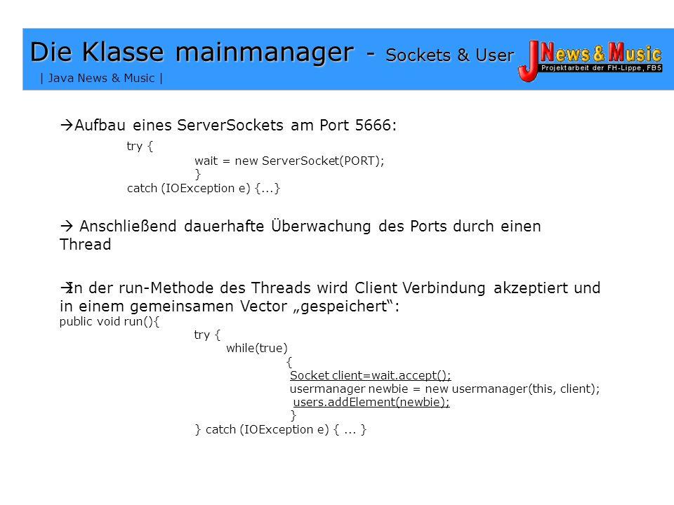 | Java News & Music | Die Klasse mainmanager - Sockets & User Aufbau eines ServerSockets am Port 5666: try { wait = new ServerSocket(PORT); } catch (IOException e) {...} Anschließend dauerhafte Überwachung des Ports durch einen Thread In der run-Methode des Threads wird Client Verbindung akzeptiert und in einem gemeinsamen Vector gespeichert: public void run(){ try { while(true) { Socket client=wait.accept(); usermanager newbie = new usermanager(this, client); users.addElement(newbie); } } catch (IOException e) {...