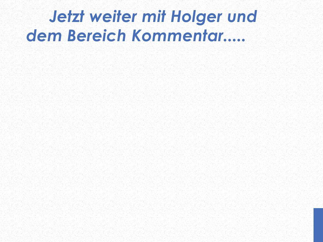 Jetzt weiter mit Holger und dem Bereich Kommentar.....