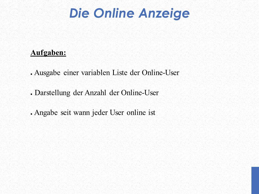 Die Online Anzeige Aufgaben: Ausgabe einer variablen Liste der Online-User Darstellung der Anzahl der Online-User Angabe seit wann jeder User online i