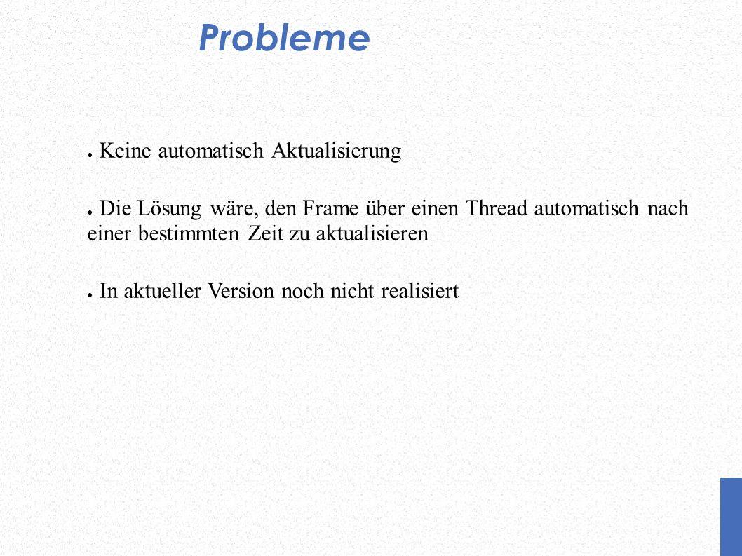 Probleme Keine automatisch Aktualisierung Die Lösung wäre, den Frame über einen Thread automatisch nach einer bestimmten Zeit zu aktualisieren In aktueller Version noch nicht realisiert