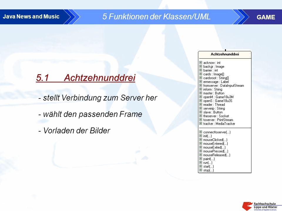 Java News and Music GAME 5 Funktionen der Klassen/UML 5.1 Achtzehnunddrei - stellt Verbindung zum Server her - Vorladen der Bilder - wählt den passenden Frame