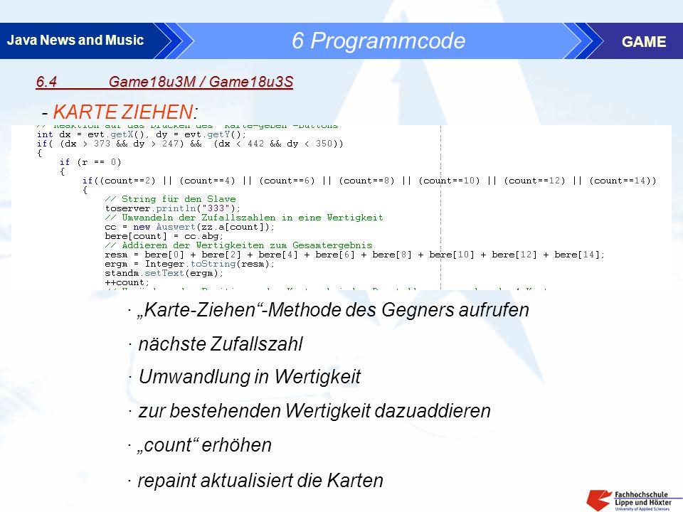 Java News and Music GAME 6.4 Game18u3M / Game18u3S 6 Programmcode - KARTE ZIEHEN: · nächste Zufallszahl · Umwandlung in Wertigkeit · zur bestehenden Wertigkeit dazuaddieren · count erhöhen · repaint aktualisiert die Karten · Karte-Ziehen-Methode des Gegners aufrufen