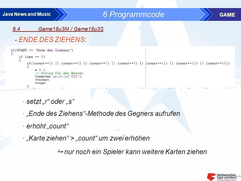 Java News and Music GAME 6 Programmcode 6.4 Game18u3M / Game18u3S - ENDE DES ZIEHENS: · erhöht count · setzt r oder s · Karte ziehen > count um zwei erhöhen nur noch ein Spieler kann weitere Karten ziehen · Ende des Ziehens-Methode des Gegners aufrufen