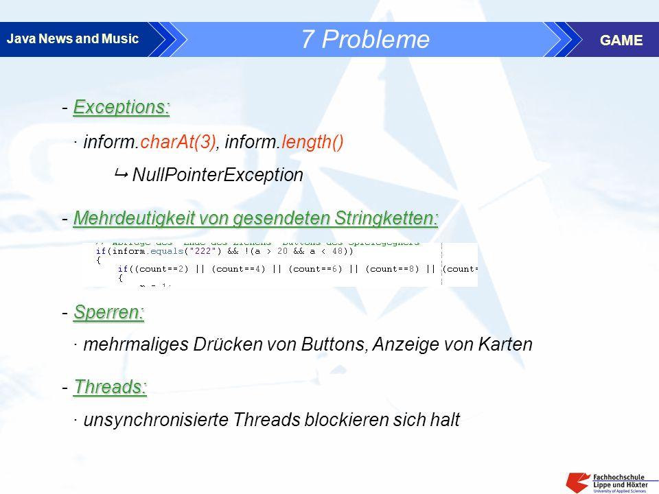 Java News and Music GAME 7 Probleme Exceptions: - Exceptions: · inform.charAt(3), inform.length() NullPointerException Mehrdeutigkeit von gesendeten Stringketten: - Mehrdeutigkeit von gesendeten Stringketten: Sperren: - Sperren: · mehrmaliges Drücken von Buttons, Anzeige von Karten Threads: - Threads: · unsynchronisierte Threads blockieren sich halt