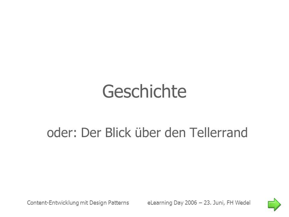 Content-Entwicklung mit Design Patterns eLearning Day 2006 – 23. Juni, FH Wedel Geschichte oder: Der Blick über den Tellerrand