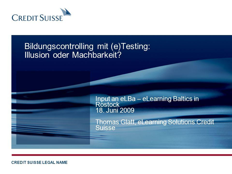 CREDIT SUISSE LEGAL NAME Bildungscontrolling mit (e)Testing: Illusion oder Machbarkeit? Input an eLBa – eLearning Baltics in Rostock 18. Juni 2009 Tho