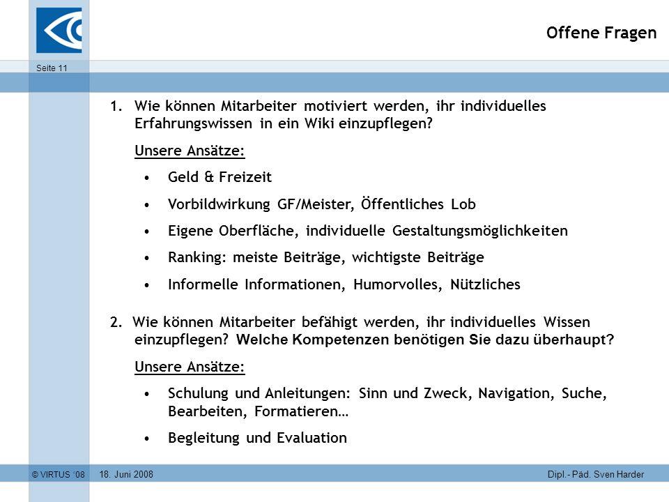 18. Juni 2008 © VIRTUS 08 Seite 11 Dipl.- Päd. Sven Harder Offene Fragen 1.Wie können Mitarbeiter motiviert werden, ihr individuelles Erfahrungswissen