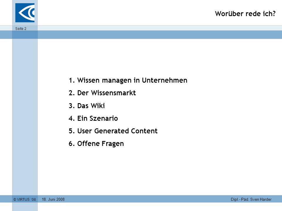 18. Juni 2008 © VIRTUS 08 Seite 2 Dipl.- Päd. Sven Harder Worüber rede ich? 1. Wissen managen in Unternehmen 2. Der Wissensmarkt 3. Das Wiki 4. Ein Sz
